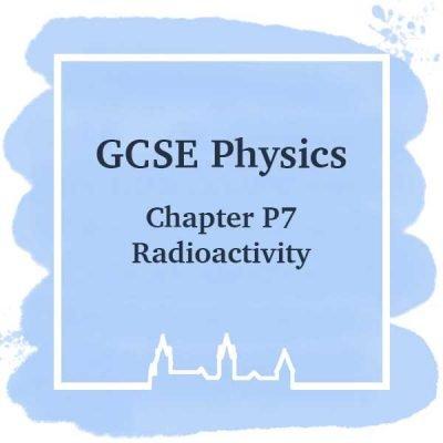 GSCE Physics | Chapter P7 | Radioactivity